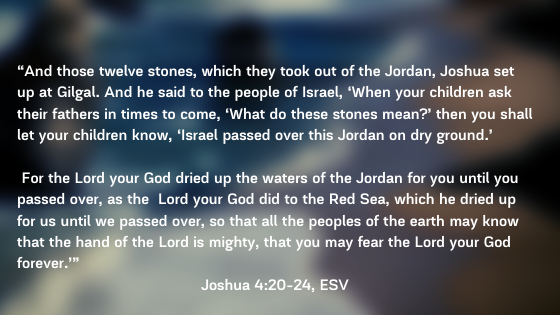 """And those twelve stones, which they took out of the Jordan, Joshua set up at Gilgal. And he said to the people of Israel, 'When your children ask their fathers in times to come, 'What do these stones me (1)"